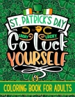 Go Luck Yourself: St. Patrick's Day Coloring Book For Adults With Funny Leprechauns, Lucky Charms, Irish Shamrock and Many More Saint Pa Cover Image