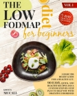 The Low FODMAP Diet For Beginners: A Basic IBS Relief Guide For A Healthy Gut. 90 Easy, Quick, And Healthy Recipes And A Custom Step-By-Step Plan To H Cover Image