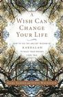 A Wish Can Change Your Life: How to Use the Ancient Wisdom of Kabbalah to Make Your Dreams Come True Cover Image