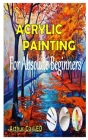 Acrylic Painting for Absolute Beginners: The complete guides on everything you need to know about acrylic painting, especially for beginners Cover Image