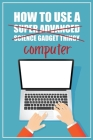 How to Use a (Super Advanced Science Gadget Thingy) Computer: A Funny Step-by-Step Guide for Computer Illiteracy + Password Log Book (Alphabetized) Cover Image