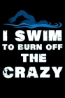 I Swim to Burn Off The Crazy: Swimming Log Book - Keep Track of Your Trainings & Personal Records - 136 pages (6