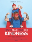 How to Teach Your Kids Kindness: Nurturing Children's Intellectual Development - Skills Keys For Children - How Is Your Brain And Your Child's Develop Cover Image