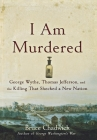 I Am Murdered: George Wythe, Thomas Jefferson, and the Killing That Shocked a New Nation Cover Image