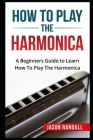 How To Play The Harmonica: A Beginners Guide to Learn How To Play The Harmonica Cover Image