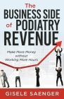 The Business Side of Podiatry Revenue: Make More Money without Working More Hours Cover Image