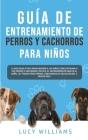 Guía de Entrenamiento de Perros y Cachorros Para Niños: La Guía Paso a Paso para Enseñar a los Niños Cómo Entrenar a sus Perros o Cachorros: Incluye e Cover Image