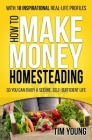 How to Make Money Homesteading: So You Can Enjoy a Secure, Self-Sufficient Life Cover Image