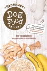 Homemade Dog Food Recipes: The Collection of Easy-to-Prepare Healthy Homemade Dog Food Recipes - For Your Favorite Wagging-Tailed Best Friend Cover Image