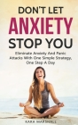 Don't Let Anxiety Stop You: Eliminate Anxiety And Panic Attacks With One Simple Strategy, One Step A Day Cover Image