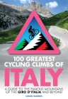 100 Greatest Cycling Climbs of Italy: A guide to the famous mountains of the Giro d'Italia and beyond Cover Image