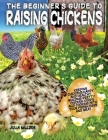 The Beginner's Guide to Raising Chickens: Keeping Chickens Happy and Healthy, Building Pretty Chicken Coops And Cooking With Your Fresh Eggs And Meat. Cover Image