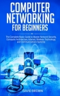 Computer Networking for Beginners: The Complete Basic Guide to Master Network Security, Computer Architecture, Internet, Wireless Technology, and Comm Cover Image