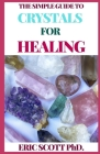 The Simple Guide to Crystals for Healing: The Ultimate Guide On Crystals, Remedies for Mind, Heart & Soul Cover Image