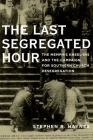 The Last Segregated Hour: The Memphis Kneel-Ins and the Campaign for Southern Church Desegregation Cover Image