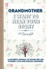 Grandmother, I Want To Hear Your Story: A Grandmothers Journal To Share Her Life, Stories, Love and Special Memories Cover Image