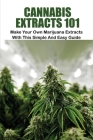 Cannabis Extracts 101: Make Your Own Marijuana Extracts With This Simple And Easy Guide: Weed Growing Cover Image