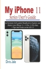 My iPhone 11 Series User's Guide: An Exclusive Self-Guided Handbook to Explore and Master Your iPhone 11, 11 Pro, 11 Pro Max + Tips and Tricks on the Cover Image