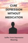 Cure Depression Without Medication: Suffer From Depression Meaning: Suffering From Depression And Anxiety Quotes Cover Image