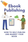 Ebook Publishing: How To Self-Publish And Market Your Book: Tips For Ebooks Cover Image