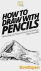 How To Draw With Pencils: Your Step By Step Guide To Drawing With Pencils Cover Image