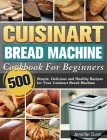 Cuisinart Bread Machine Cookbook For Beginners: 500 Simple, Delicious and Healthy Recipes for Your Cuisinart Bread Machine Cover Image