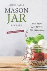 Impeccable Mason Jar Recipes: Meal Preps, Cute Things, And Easy Foods! Cover Image
