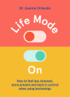 Life Mode On: How to Feel Less Stressed, More Present and Back in Control When Using Technology Cover Image