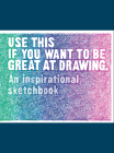 Use This if You Want to Be Great at Drawing: An Inspirational Sketchbook Cover Image
