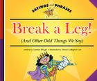 Break a Leg!: (And Other Odd Things We Say) (Sayings and Phrases) Cover Image