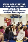 Steps For Starting A Daycare Business: How To Start A Large Daycare, Or Even A Simple Home Daycare: The Basics Of Setting Up Your Daycare Business Cover Image