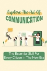 Explore The Art Of Communication: The Essential Skill For Every Citizen In The New Era: How To Be A Better Communicator At Work Cover Image
