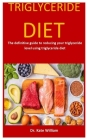 Triglyceride Diet: The Definitive Guide To Reducing Your Triglyceride Level Using Triglyceride Diet Cover Image