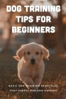 Dog Training Tips For Beginners: Basic Dog Training Principles That Useful For Dog Owners: Suggestions For Dog Cover Image