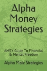 Alpha Money Strategies: AMS's Guide To Financial & Mental Freedom Cover Image