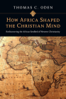 How Africa Shaped the Christian Mind: Rediscovering the African Seedbed of Western Christianity Cover Image