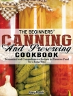 The Beginners' Canning and Preserving Cookbook: Economical and Comprehensive Recipes to Preserve Food for a Long Time Cover Image