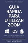 Guía Rápida Para Utilizar Zoom (Spanish Version): Paso a Paso Para Sacarle El Mayor Provecho a la Aplicación Zoom Y Conectarte de Mejor Manera Cover Image