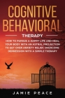 Cognitive Behavioral Therapy: How to Pursue a Happy Life and Heal Your Body to Get over Anxiety Relief, Overcome Depression, Overcome Negativity wit Cover Image
