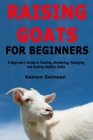 Raising Goats for Beginners: A Beginner's Guide to Feeding, Sheltering, Managing and Raising Healthy Goats Cover Image