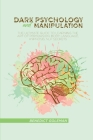 Dark Psychology and Manipulation: The Ultimate Guide To Learning The Art of Persuasion, Body Language, Hypnosis, NLP Secrets Cover Image