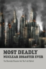 Most Deadly Nuclear Disaster Ever: The Chernobyl Disaster And The Truth Behind: History Of Nuclear Power Cover Image