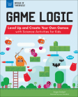 Game Logic: Level Up and Create Your Own Games with Science Activities for Kids (Build It Yourself) Cover Image