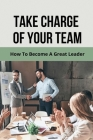 Take Charge Of Your Team: How To Become A Great Leader: Effective Communication Cover Image
