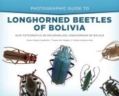 Photographic Guide to Longhorned Beetles of Bolivia: Guía Fotográfica de Escarabajos Longicornios de Bolivia Cover Image