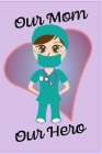 Our Mom Our Hero - Blank Lined Notebook Nurse Gift 6 x 9 Cover Image