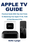 Apple TV Guide: Practical Guide With Tips And Tricks To Mastering Your Apple TV 4k, TvOS 13 And Become A Pro Cover Image