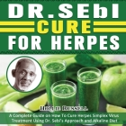 Dr Sebi Cure For Herpes: A Complete Guide on How To Cure Herpes Simplex Virus Treatment Using Dr. Sebi's Approach and Alkaline Diet Cover Image