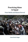 Practicing Islam in Egypt: Print Media and Islamic Revival Cover Image
