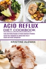 Acid Reflux Diet Cookbook: Tasty Acid Reflux Recipes to Prevent Heartburn Problems (Curing Your Indigestion by Taking Diets Free of Gluten and Ac Cover Image